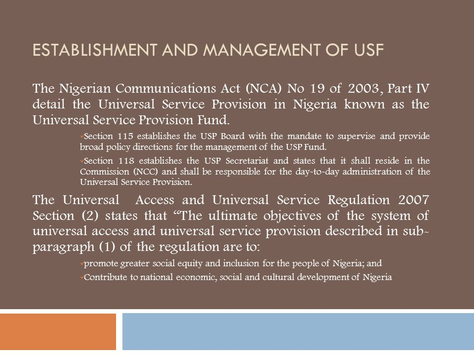 ESTABLISHMENT AND MANAGEMENT OF USF The Nigerian Communications Act (NCA) No 19 of 2003, Part IV detail the Universal Service Provision in Nigeria kno