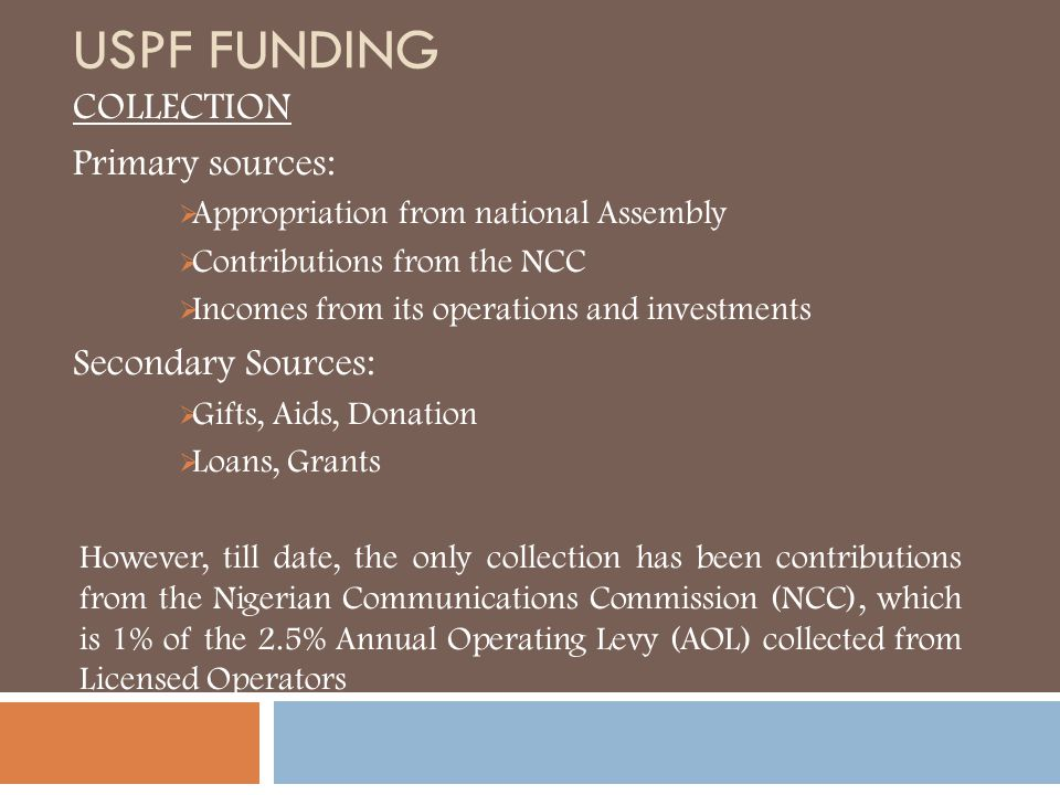 USPF FUNDING COLLECTION Primary sources:  Appropriation from national Assembly  Contributions from the NCC  Incomes from its operations and investm