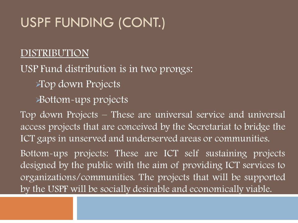 USPF FUNDING (CONT.) DISTRIBUTION USP Fund distribution is in two prongs:  Top down Projects  Bottom-ups projects Top down Projects – These are univ