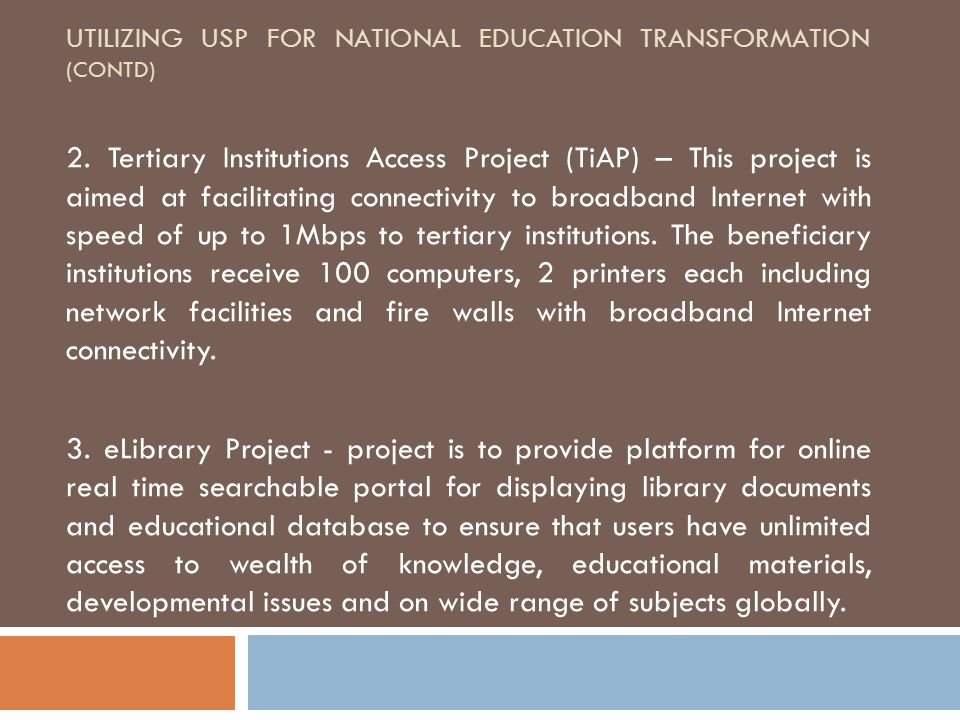 UTILIZING USP FOR NATIONAL EDUCATION TRANSFORMATION (CONTD) 2. Tertiary Institutions Access Project (TiAP) – This project is aimed at facilitating con