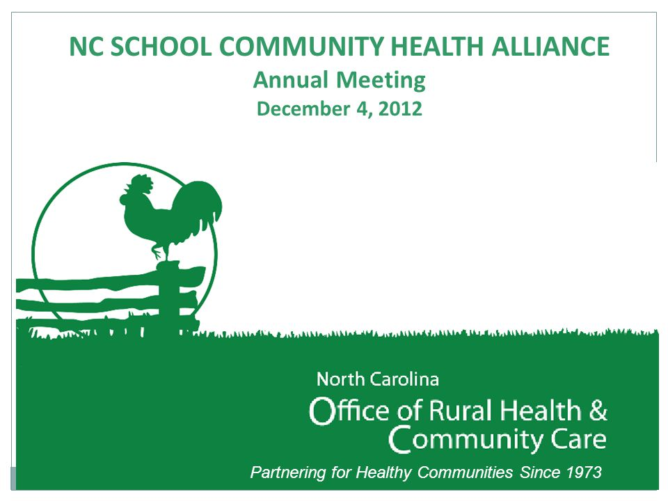 Partnering for Healthy Communities Since 1973 NC SCHOOL COMMUNITY HEALTH ALLIANCE Annual Meeting December 4, 2012