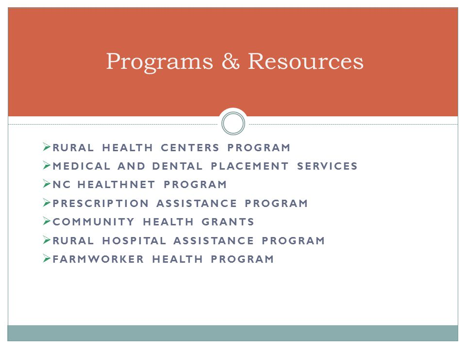  RURAL HEALTH CENTERS PROGRAM  MEDICAL AND DENTAL PLACEMENT SERVICES  NC HEALTHNET PROGRAM  PRESCRIPTION ASSISTANCE PROGRAM  COMMUNITY HEALTH GRANTS  RURAL HOSPITAL ASSISTANCE PROGRAM  FARMWORKER HEALTH PROGRAM Programs & Resources