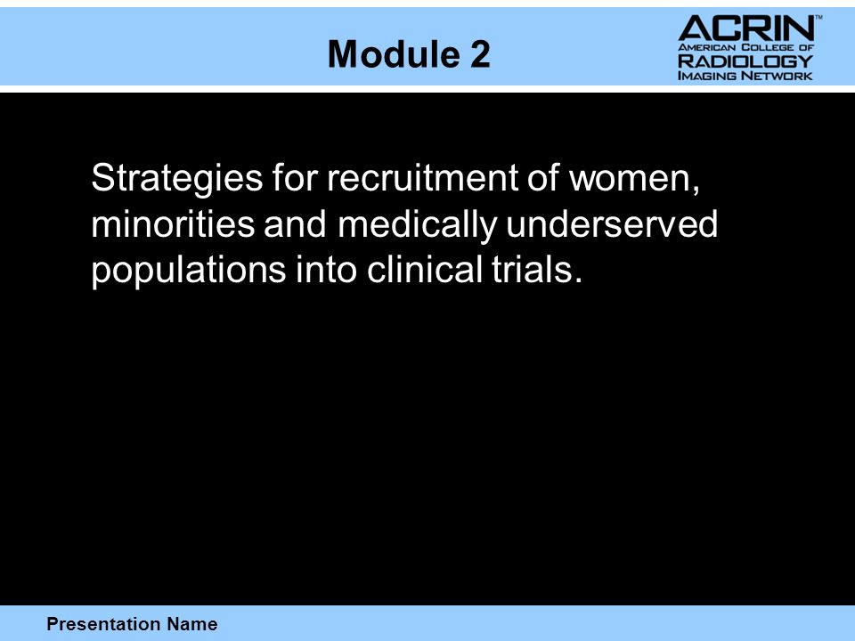 Presentation Name Module 2 Strategies for recruitment of women, minorities and medically underserved populations into clinical trials.