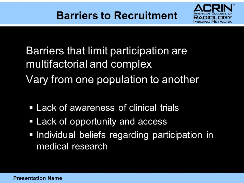 Presentation Name Barriers to Recruitment Barriers that limit participation are multifactorial and complex Vary from one population to another  Lack of awareness of clinical trials  Lack of opportunity and access  Individual beliefs regarding participation in medical research