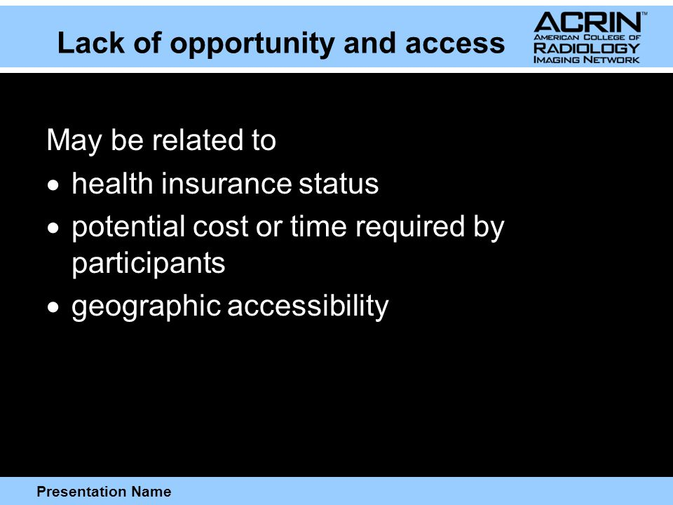 Presentation Name Lack of opportunity and access May be related to  health insurance status  potential cost or time required by participants  geographic accessibility