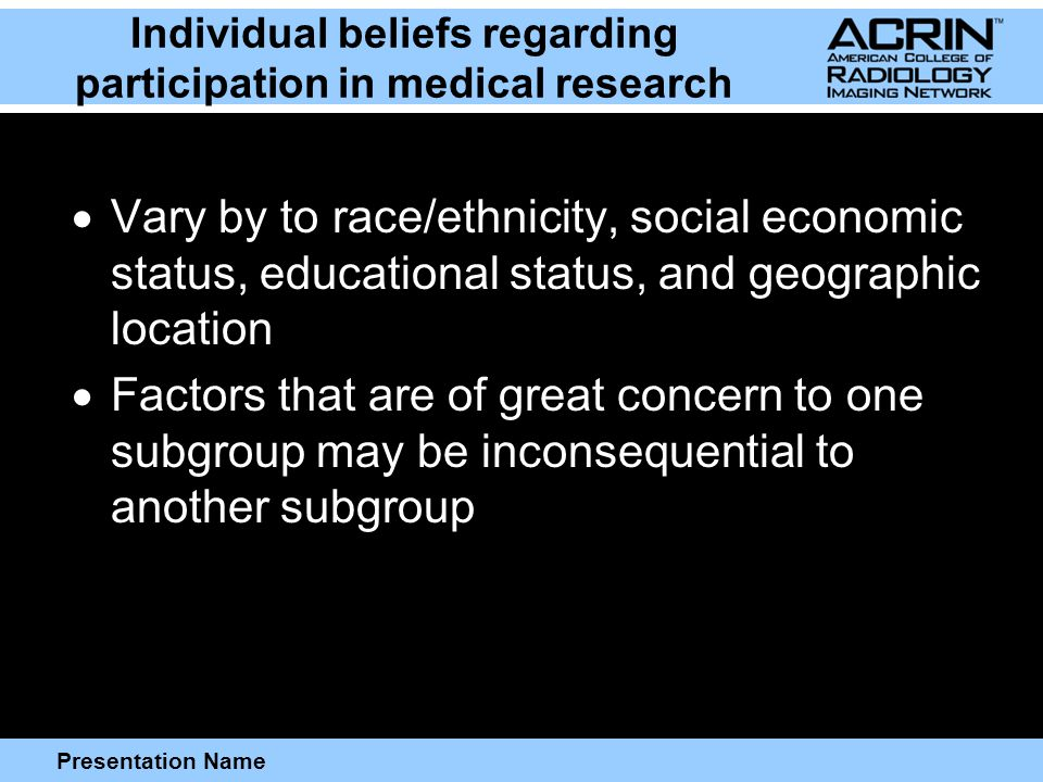 Presentation Name Individual beliefs regarding participation in medical research  Vary by to race/ethnicity, social economic status, educational status, and geographic location  Factors that are of great concern to one subgroup may be inconsequential to another subgroup