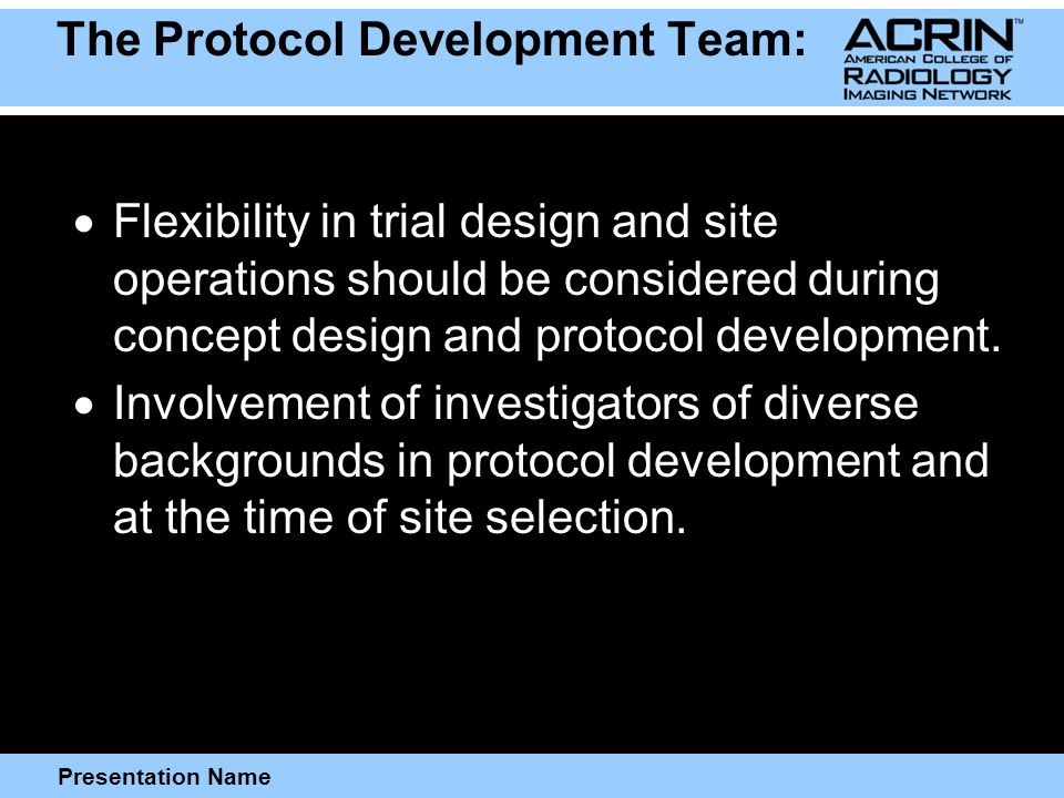 Presentation Name The Protocol Development Team:  Flexibility in trial design and site operations should be considered during concept design and protocol development.