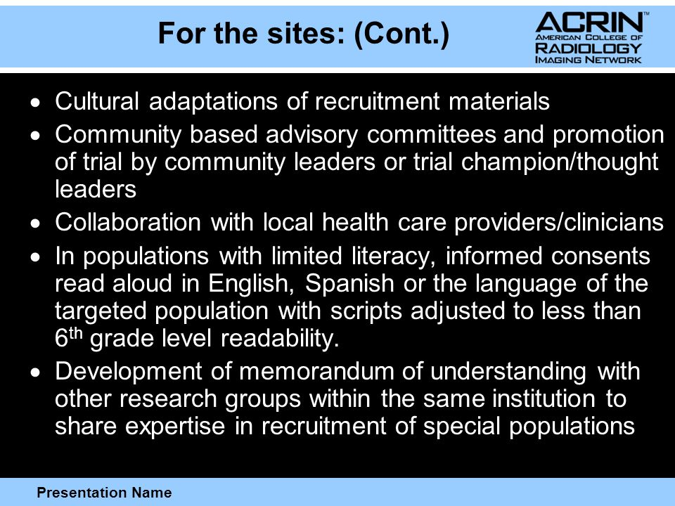 Presentation Name For the sites: (Cont.)  Cultural adaptations of recruitment materials  Community based advisory committees and promotion of trial by community leaders or trial champion/thought leaders  Collaboration with local health care providers/clinicians  In populations with limited literacy, informed consents read aloud in English, Spanish or the language of the targeted population with scripts adjusted to less than 6 th grade level readability.