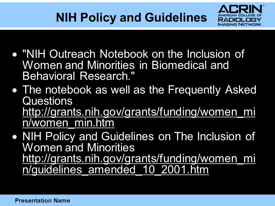 Presentation Name NIH Policy and Guidelines  NIH Outreach Notebook on the Inclusion of Women and Minorities in Biomedical and Behavioral Research.  The notebook as well as the Frequently Asked Questions http://grants.nih.gov/grants/funding/women_mi n/women_min.htm  NIH Policy and Guidelines on The Inclusion of Women and Minorities http://grants.nih.gov/grants/funding/women_mi n/guidelines_amended_10_2001.htm