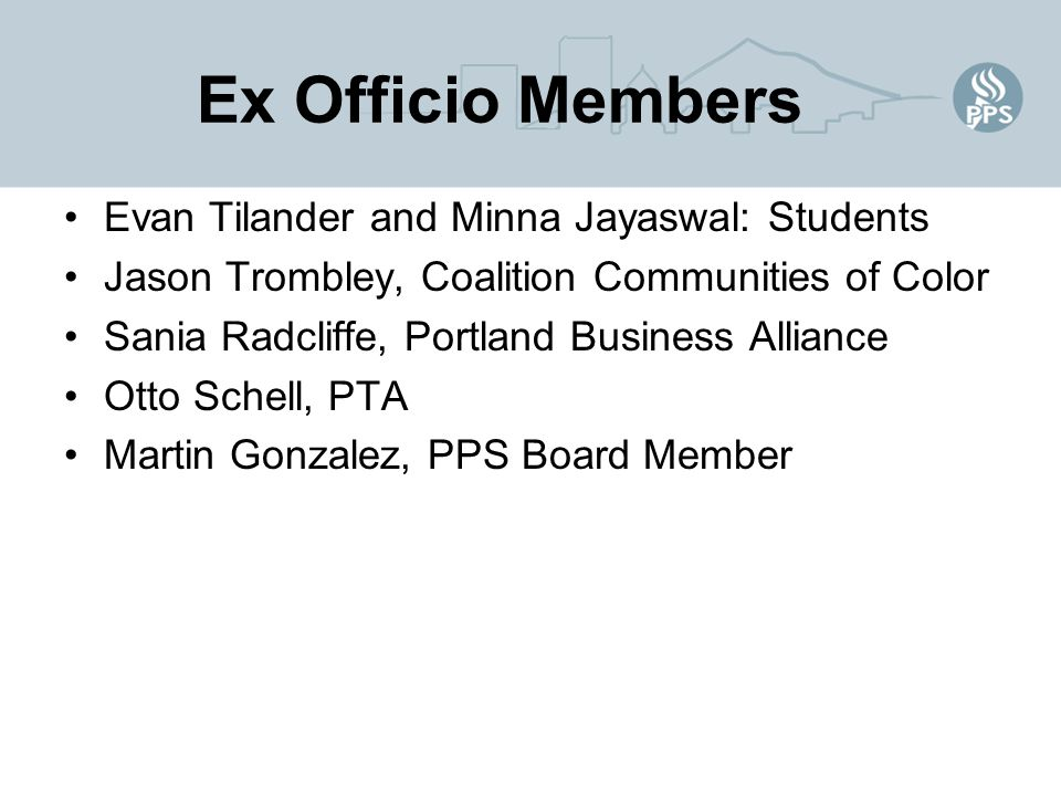 Ex Officio Members Evan Tilander and Minna Jayaswal: Students Jason Trombley, Coalition Communities of Color Sania Radcliffe, Portland Business Alliance Otto Schell, PTA Martin Gonzalez, PPS Board Member