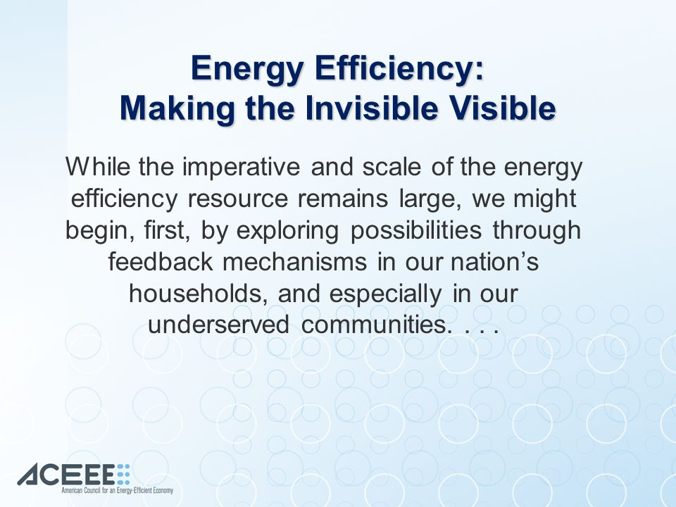 While the imperative and scale of the energy efficiency resource remains large, we might begin, first, by exploring possibilities through feedback mechanisms in our nation's households, and especially in our underserved communities....