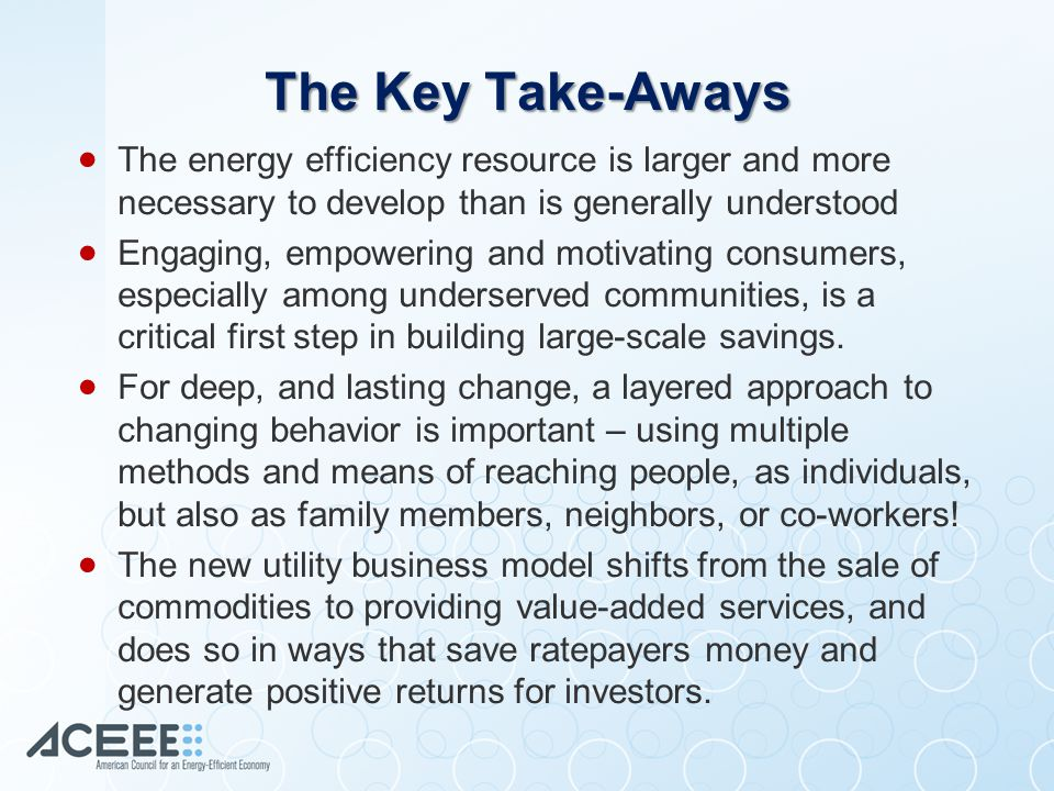 The Key Take-Aways  The energy efficiency resource is larger and more necessary to develop than is generally understood  Engaging, empowering and motivating consumers, especially among underserved communities, is a critical first step in building large-scale savings.