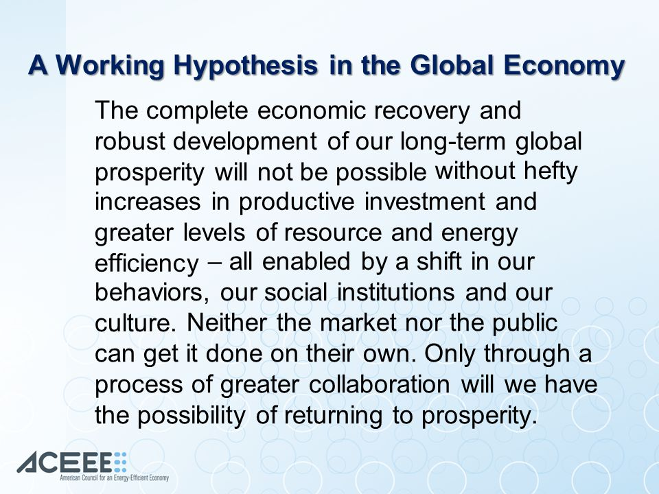 A Working Hypothesis in the Global Economy The complete economic recovery and robust development of our long-term global prosperity will not be possible without hefty increases in productive investment and greater levels of resource and energy efficiency – all enabled by a shift in our behaviors, our social institutions and our culture.