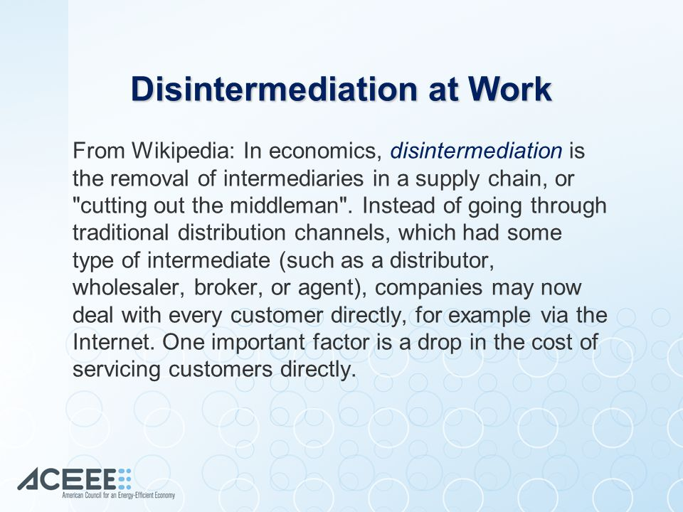From Wikipedia: In economics, disintermediation is the removal of intermediaries in a supply chain, or