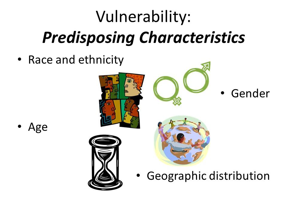 Vulnerability: Predisposing Characteristics Race and ethnicity Gender Age Geographic distribution