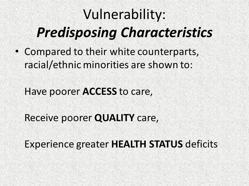 Vulnerability: Predisposing Characteristics Compared to their white counterparts, racial/ethnic minorities are shown to: Have poorer ACCESS to care, Receive poorer QUALITY care, Experience greater HEALTH STATUS deficits
