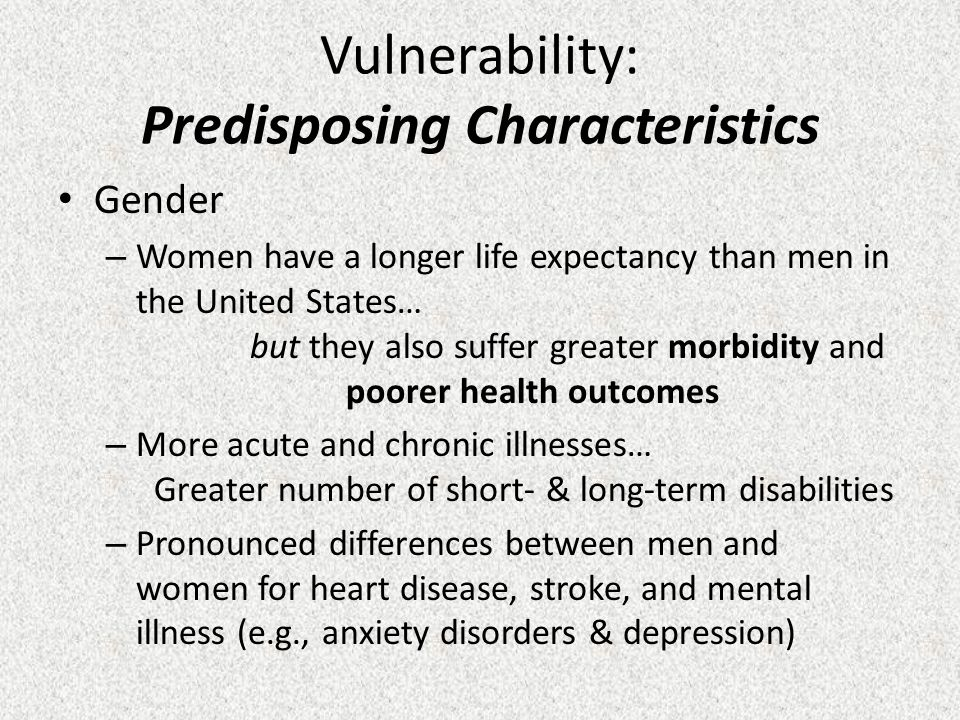 Vulnerability: Predisposing Characteristics Gender – Women have a longer life expectancy than men in the United States… but they also suffer greater morbidity and poorer health outcomes – More acute and chronic illnesses… Greater number of short- & long-term disabilities – Pronounced differences between men and women for heart disease, stroke, and mental illness (e.g., anxiety disorders & depression)