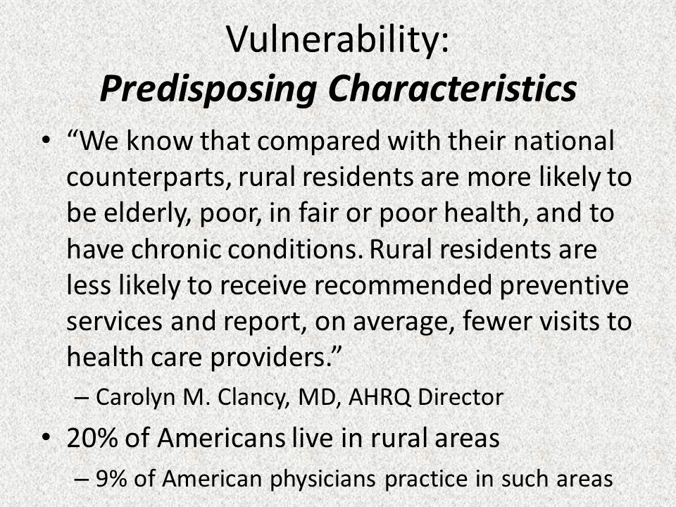 Vulnerability: Predisposing Characteristics We know that compared with their national counterparts, rural residents are more likely to be elderly, poor, in fair or poor health, and to have chronic conditions.