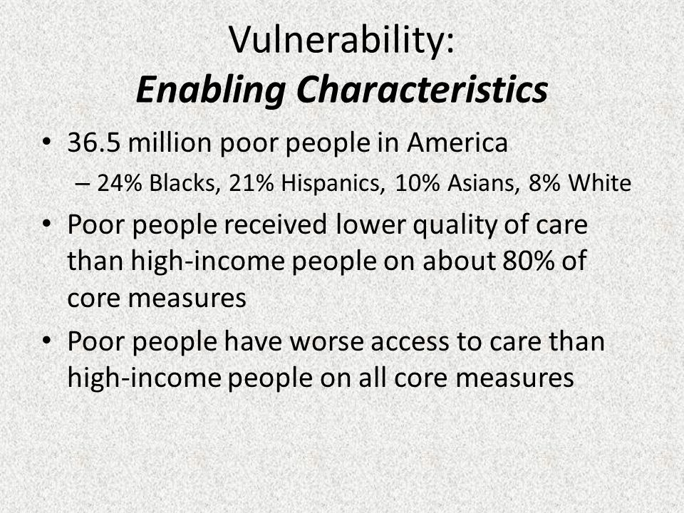 Vulnerability: Enabling Characteristics 36.5 million poor people in America – 24% Blacks, 21% Hispanics, 10% Asians, 8% White Poor people received lower quality of care than high-income people on about 80% of core measures Poor people have worse access to care than high-income people on all core measures