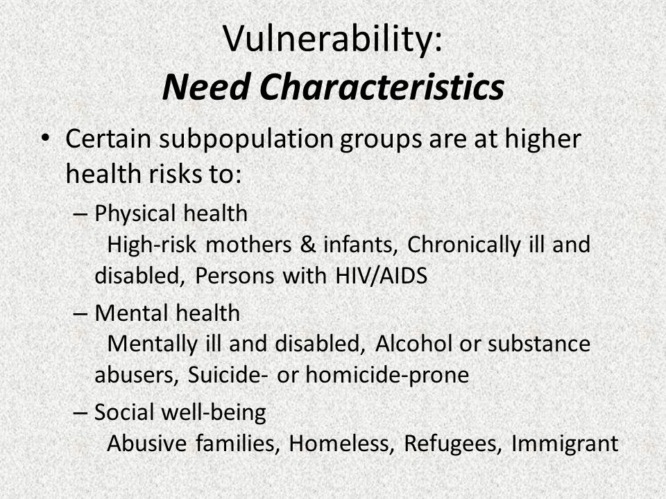 Vulnerability: Need Characteristics Certain subpopulation groups are at higher health risks to: – Physical health High-risk mothers & infants, Chronically ill and disabled, Persons with HIV/AIDS – Mental health Mentally ill and disabled, Alcohol or substance abusers, Suicide- or homicide-prone – Social well-being Abusive families, Homeless, Refugees, Immigrant