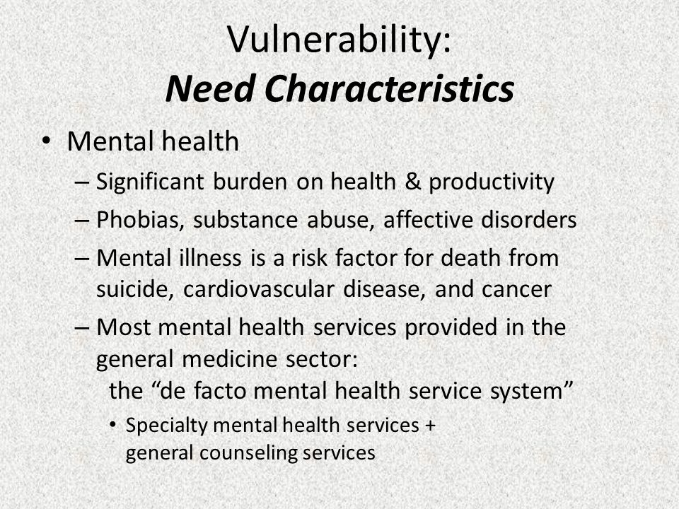 Vulnerability: Need Characteristics Mental health – Significant burden on health & productivity – Phobias, substance abuse, affective disorders – Mental illness is a risk factor for death from suicide, cardiovascular disease, and cancer – Most mental health services provided in the general medicine sector: the de facto mental health service system Specialty mental health services + general counseling services