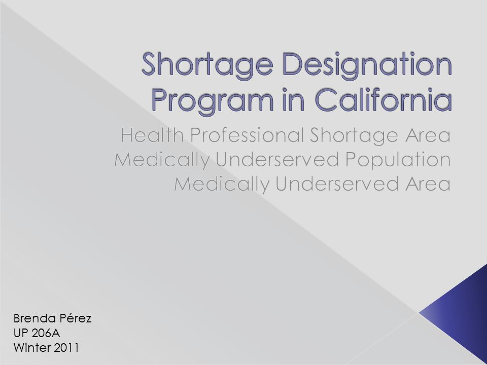  Federal program under the Health Resources and Services Administration  Develop shortage designation criteria to determine: › Health Professional Shortage Area (HPSA) › Medically Underserved Area (MUA) › Medically Underserved Population (MUP)  Approximately one third of Californians live in a designated HPSA, MUP or MUA.¹ ¹ CA Office of Statewide Planning and Development (OSHPD)