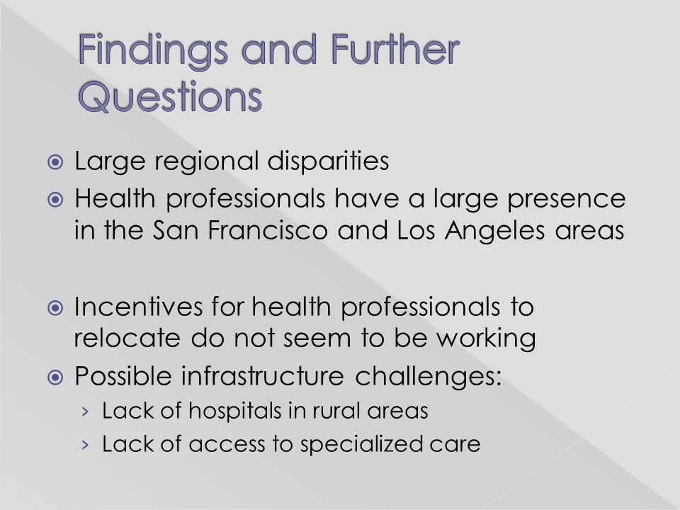  Large regional disparities  Health professionals have a large presence in the San Francisco and Los Angeles areas  Incentives for health professio