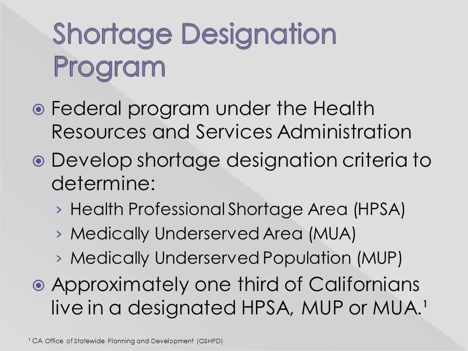  Federal program under the Health Resources and Services Administration  Develop shortage designation criteria to determine: › Health Professional S