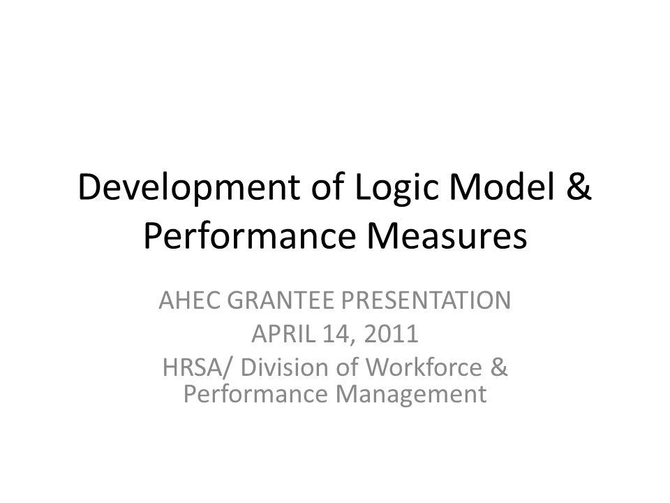 Development of Logic Model & Performance Measures AHEC GRANTEE PRESENTATION APRIL 14, 2011 HRSA/ Division of Workforce & Performance Management