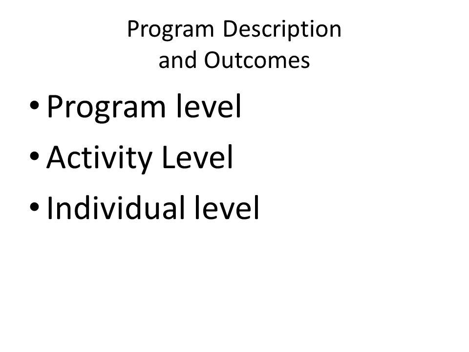 Program Description and Outcomes Program level Activity Level Individual level