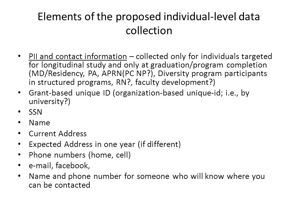Elements of the proposed individual-level data collection PII and contact information – collected only for individuals targeted for longitudinal study and only at graduation/program completion (MD/Residency, PA, APRN(PC NP ), Diversity program participants in structured programs, RN , faculty development ) Grant-based unique ID (organization-based unique-id; i.e., by university ) SSN Name Current Address Expected Address in one year (if different) Phone numbers (home, cell) e-mail, facebook, Name and phone number for someone who will know where you can be contacted
