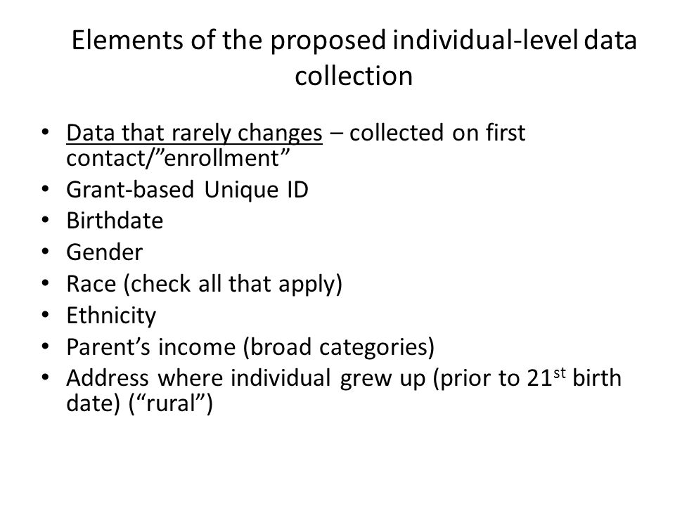 Elements of the proposed individual-level data collection Data that rarely changes – collected on first contact/ enrollment Grant-based Unique ID Birthdate Gender Race (check all that apply) Ethnicity Parent's income (broad categories) Address where individual grew up (prior to 21 st birth date) ( rural )