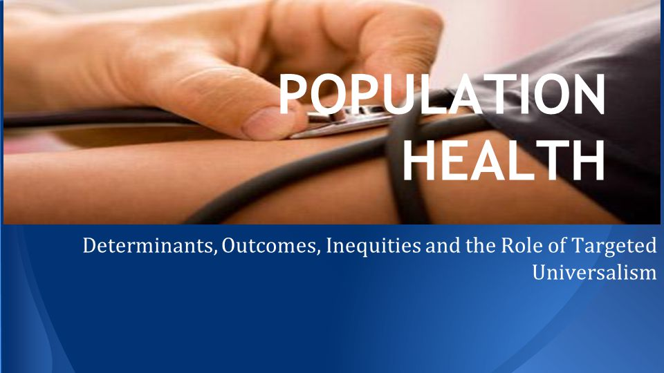 POPULATION HEALTH Determinants, Outcomes, Inequities and the Role of Targeted Universalism