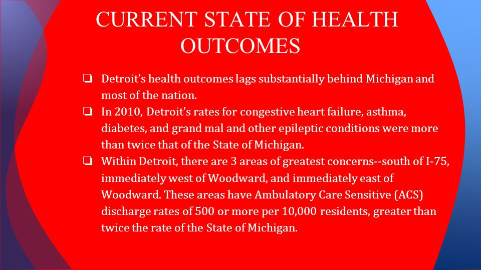 CURRENT STATE OF HEALTH OUTCOMES ❏ Detroit's health outcomes lags substantially behind Michigan and most of the nation. ❏ In 2010, Detroit's rates for