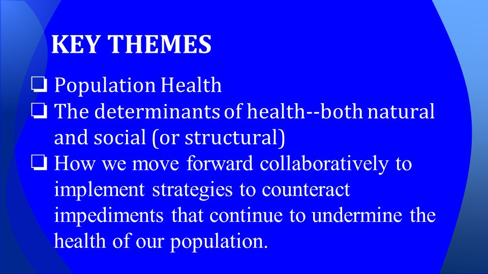 KEY THEMES ❏ Population Health ❏ The determinants of health--both natural and social (or structural) ❏ How we move forward collaboratively to implement strategies to counteract impediments that continue to undermine the health of our population.