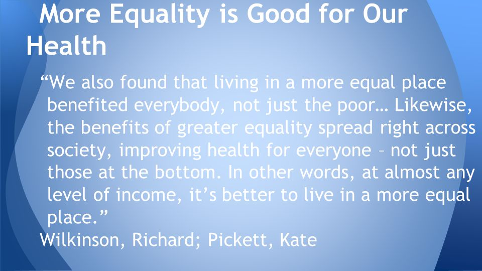 More Equality is Good for Our Health We also found that living in a more equal place benefited everybody, not just the poor… Likewise, the benefits of greater equality spread right across society, improving health for everyone – not just those at the bottom.