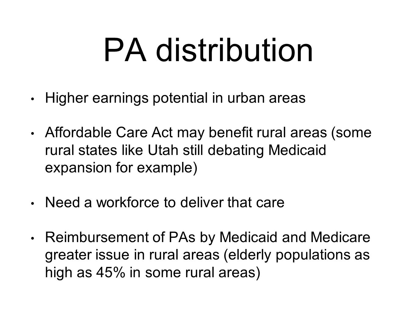 PA distribution Higher earnings potential in urban areas Affordable Care Act may benefit rural areas (some rural states like Utah still debating Medicaid expansion for example) Need a workforce to deliver that care Reimbursement of PAs by Medicaid and Medicare greater issue in rural areas (elderly populations as high as 45% in some rural areas)