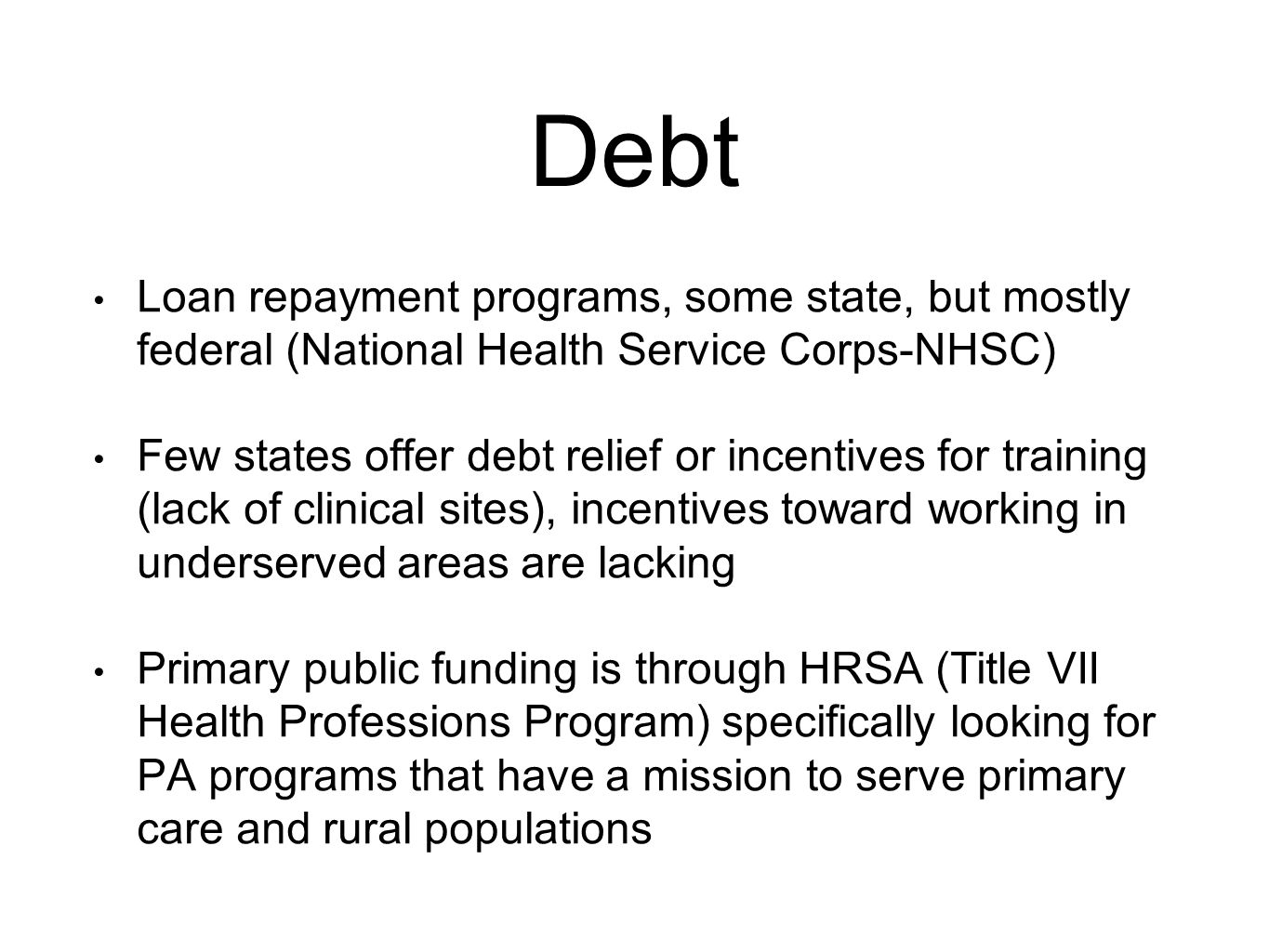 Debt Loan repayment programs, some state, but mostly federal (National Health Service Corps-NHSC) Few states offer debt relief or incentives for training (lack of clinical sites), incentives toward working in underserved areas are lacking Primary public funding is through HRSA (Title VII Health Professions Program) specifically looking for PA programs that have a mission to serve primary care and rural populations