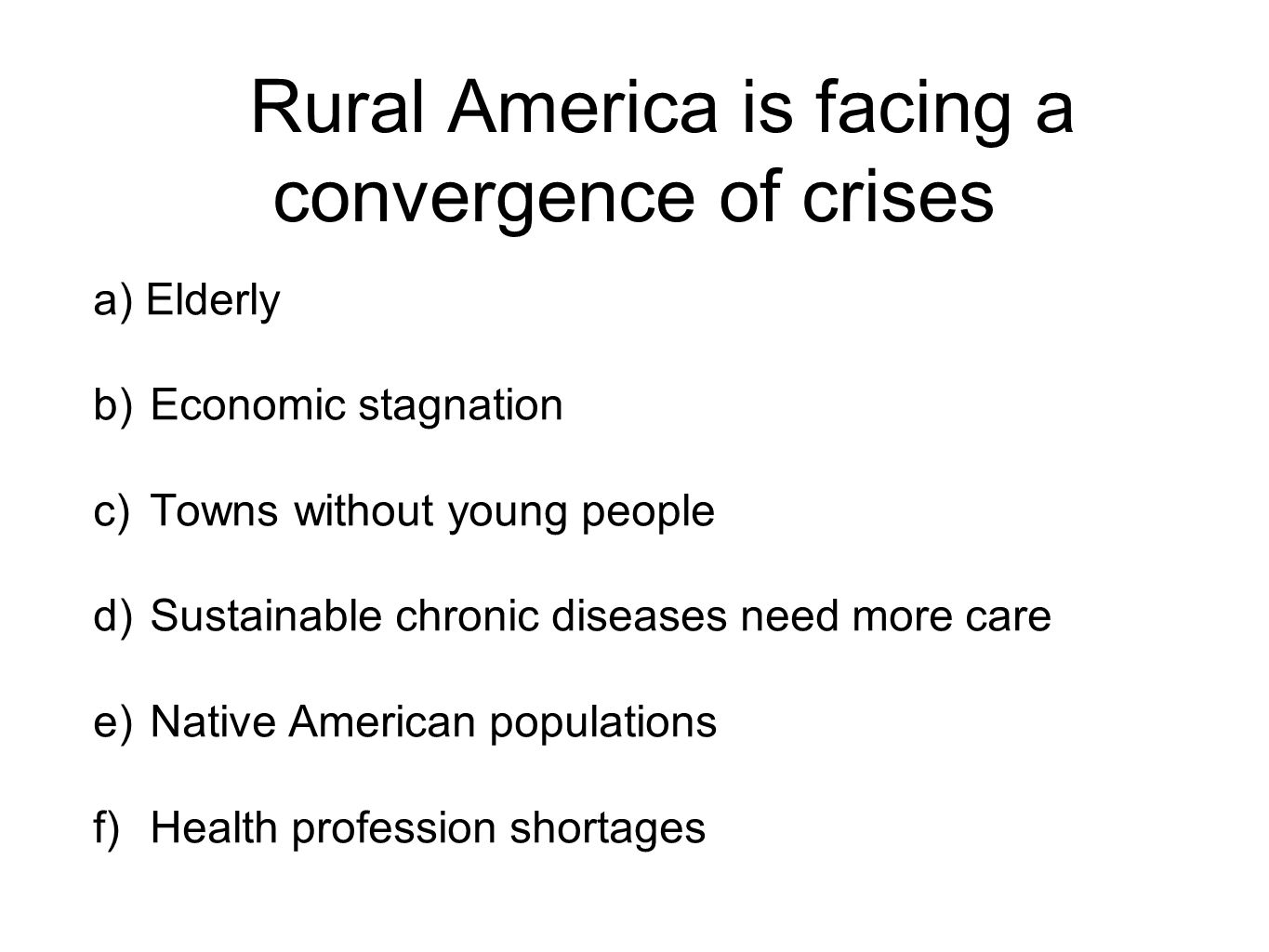 Rural America is facing a convergence of crises a) Elderly b)Economic stagnation c)Towns without young people d)Sustainable chronic diseases need more care e)Native American populations f)Health profession shortages