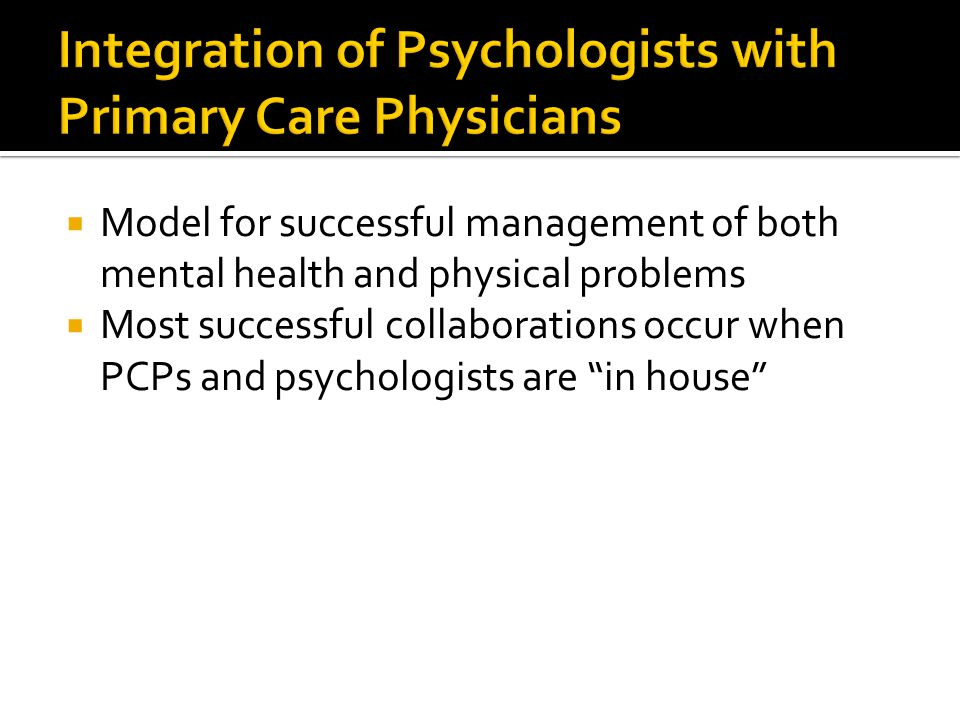  Model for successful management of both mental health and physical problems  Most successful collaborations occur when PCPs and psychologists are in house