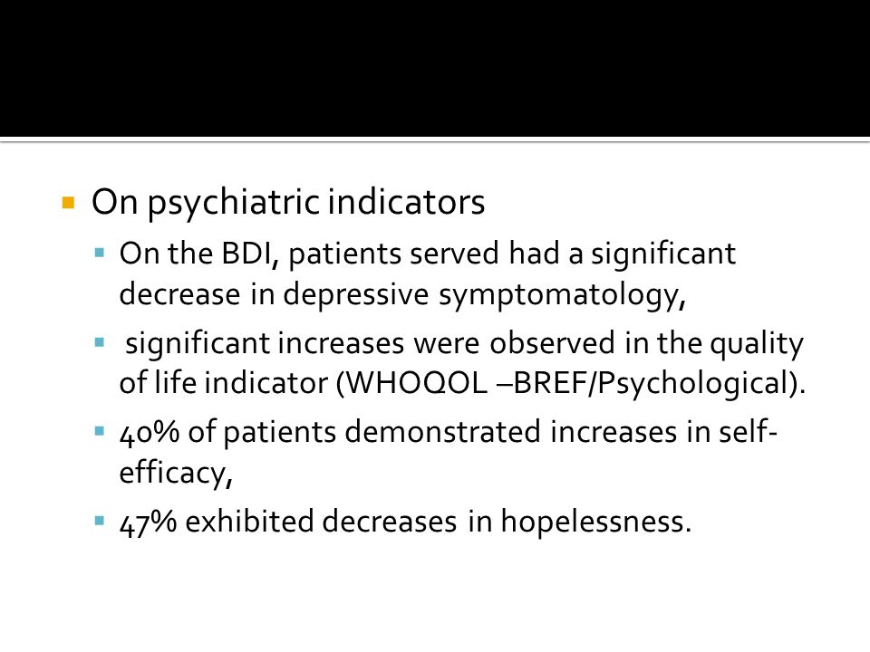 On psychiatric indicators  On the BDI, patients served had a significant decrease in depressive symptomatology,  significant increases were observed in the quality of life indicator (WHOQOL –BREF/Psychological).