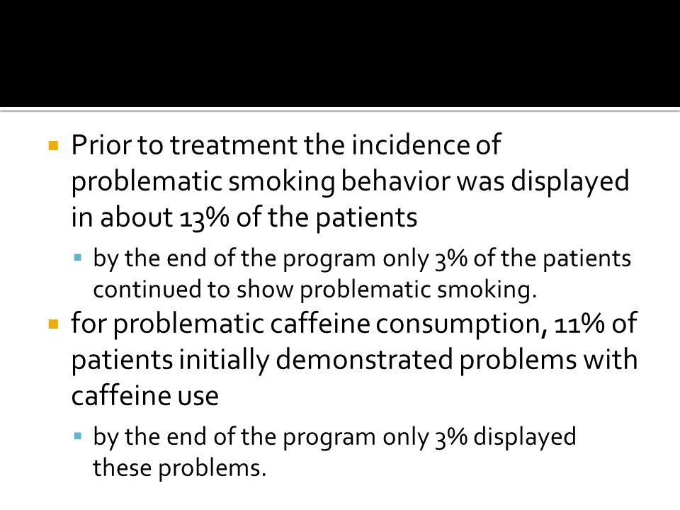  Prior to treatment the incidence of problematic smoking behavior was displayed in about 13% of the patients  by the end of the program only 3% of the patients continued to show problematic smoking.