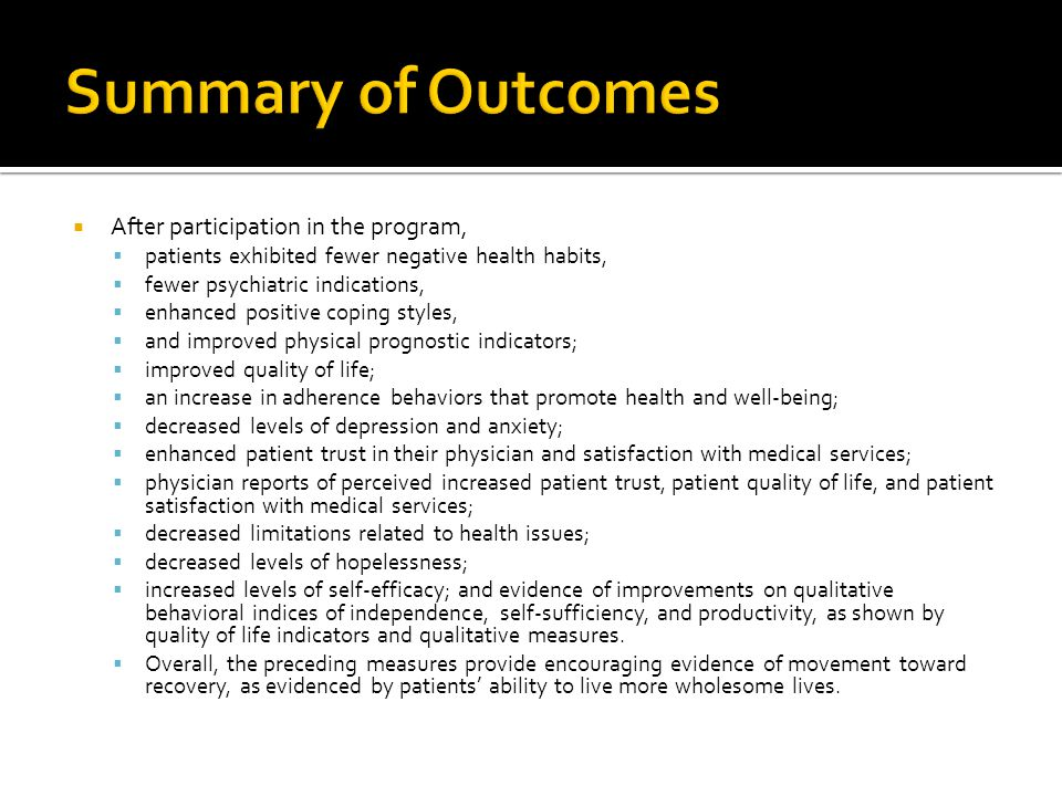  After participation in the program,  patients exhibited fewer negative health habits,  fewer psychiatric indications,  enhanced positive coping styles,  and improved physical prognostic indicators;  improved quality of life;  an increase in adherence behaviors that promote health and well-being;  decreased levels of depression and anxiety;  enhanced patient trust in their physician and satisfaction with medical services;  physician reports of perceived increased patient trust, patient quality of life, and patient satisfaction with medical services;  decreased limitations related to health issues;  decreased levels of hopelessness;  increased levels of self-efficacy; and evidence of improvements on qualitative behavioral indices of independence, self-sufficiency, and productivity, as shown by quality of life indicators and qualitative measures.