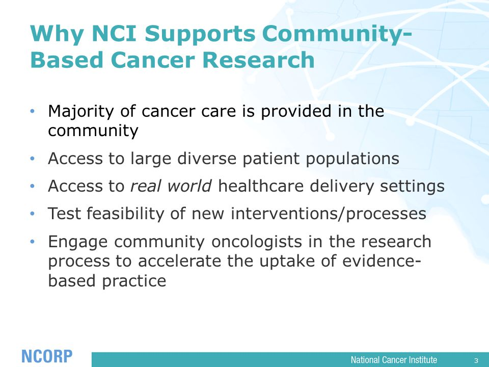 3 Why NCI Supports Community- Based Cancer Research Majority of cancer care is provided in the community Access to large diverse patient populations Access to real world healthcare delivery settings Test feasibility of new interventions/processes Engage community oncologists in the research process to accelerate the uptake of evidence- based practice