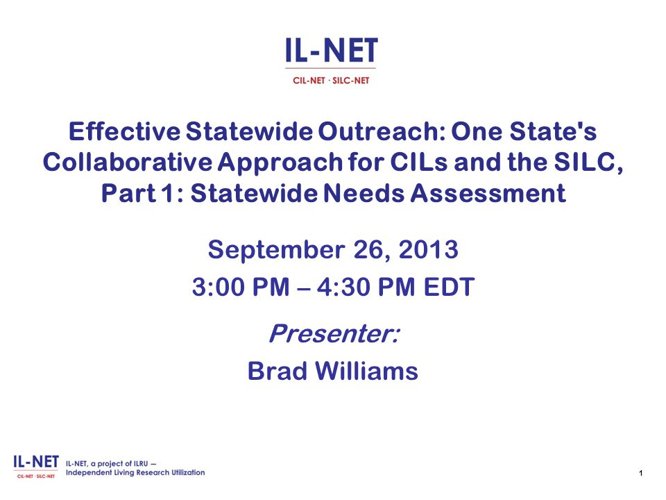 Effective Statewide Outreach: One State s Collaborative Approach for CILs and the SILC, Part 1: Statewide Needs Assessment September 26, 2013 3:00 PM – 4:30 PM EDT Presenter: Brad Williams 1