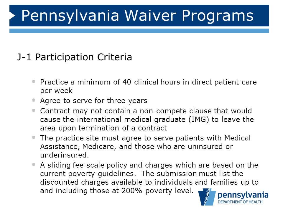 Pennsylvania Waiver Programs J-1 Participation Criteria Practice a minimum of 40 clinical hours in direct patient care per week Agree to serve for three years Contract may not contain a non-compete clause that would cause the international medical graduate (IMG) to leave the area upon termination of a contract The practice site must agree to serve patients with Medical Assistance, Medicare, and those who are uninsured or underinsured.
