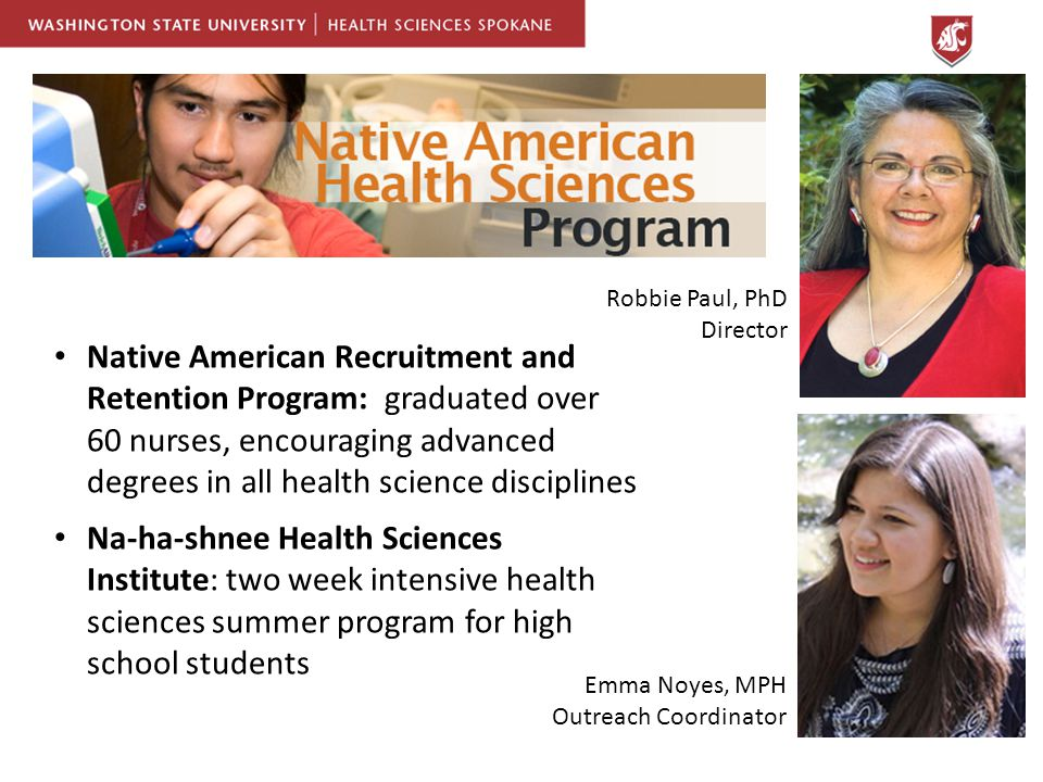 Native American Recruitment and Retention Program: graduated over 60 nurses, encouraging advanced degrees in all health science disciplines Na-ha-shnee Health Sciences Institute: two week intensive health sciences summer program for high school students Robbie Paul, PhD Director Emma Noyes, MPH Outreach Coordinator