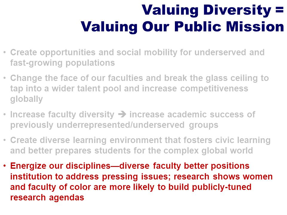 Valuing Diversity = Valuing Our Public Mission Create opportunities and social mobility for underserved and fast-growing populations Change the face of our faculties and break the glass ceiling to tap into a wider talent pool and increase competitiveness globally Increase faculty diversity  increase academic success of previously underrepresented/underserved groups Create diverse learning environment that fosters civic learning and better prepares students for the complex global world Energize our disciplines—diverse faculty better positions institution to address pressing issues; research shows women and faculty of color are more likely to build publicly-tuned research agendas
