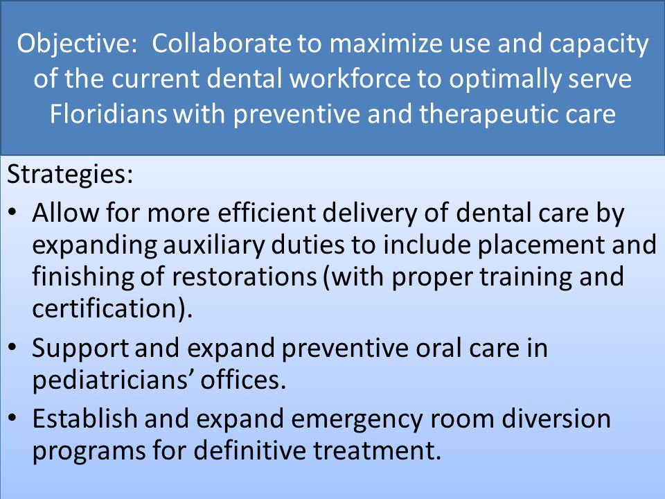 Objective: Collaborate to maximize use and capacity of the current dental workforce to optimally serve Floridians with preventive and therapeutic care Strategies: Allow for more efficient delivery of dental care by expanding auxiliary duties to include placement and finishing of restorations (with proper training and certification).