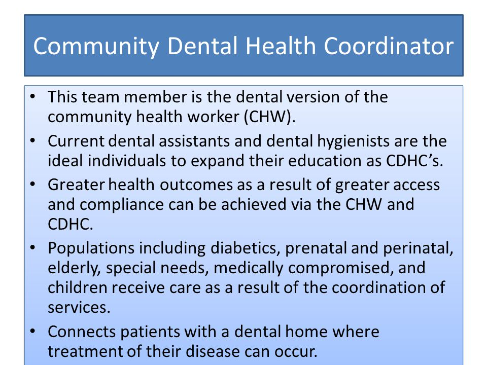Community Dental Health Coordinator This team member is the dental version of the community health worker (CHW).